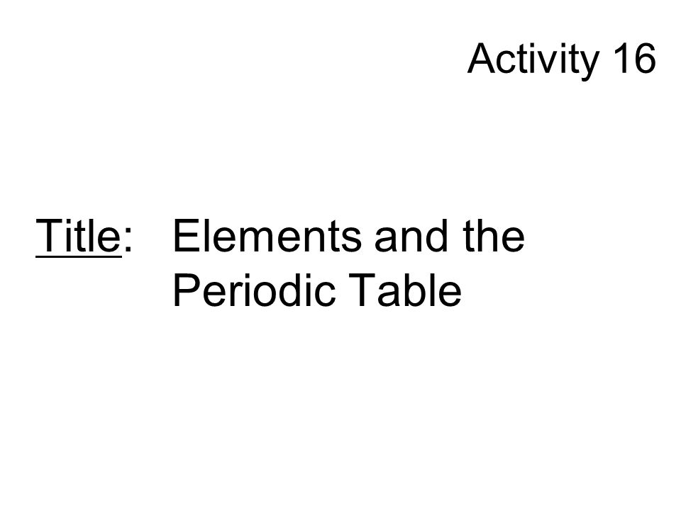 Activity 16 Title: Elements and the Periodic Table