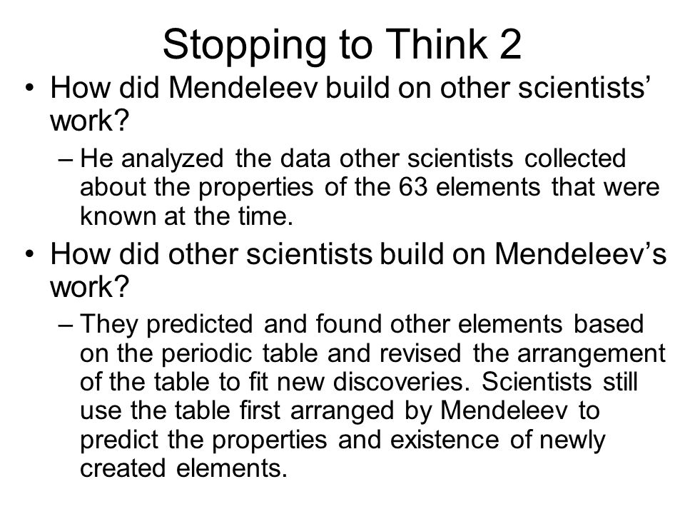 Stopping to Think 2 How did Mendeleev build on other scientists work? –He analyzed the data other scientists collected about the properties of the 63