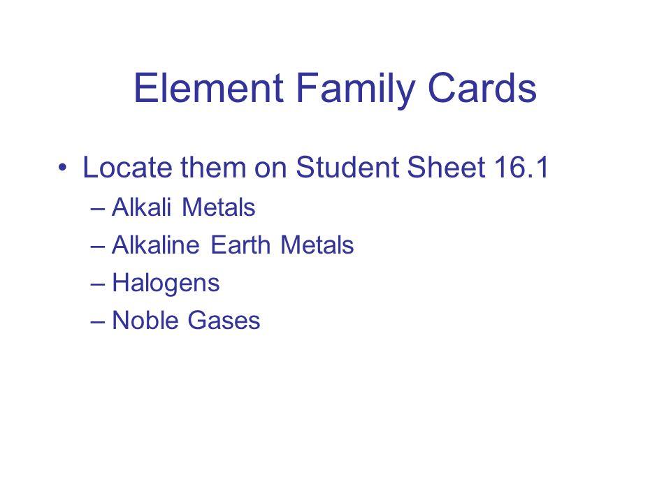 Element Family Cards Locate them on Student Sheet 16.1 –Alkali Metals –Alkaline Earth Metals –Halogens –Noble Gases