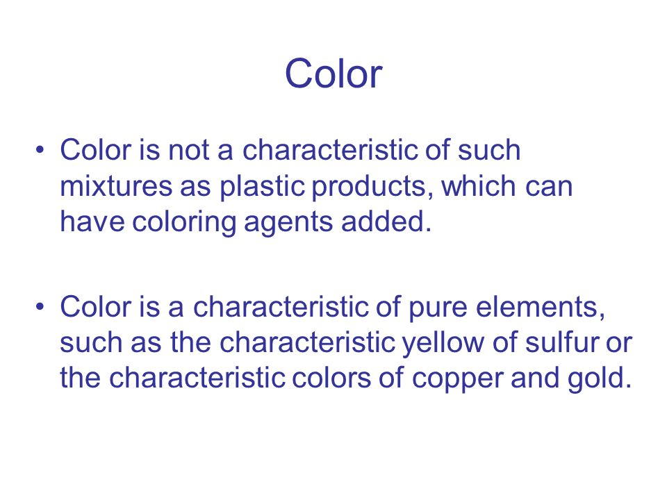 Color Color is not a characteristic of such mixtures as plastic products, which can have coloring agents added. Color is a characteristic of pure elem