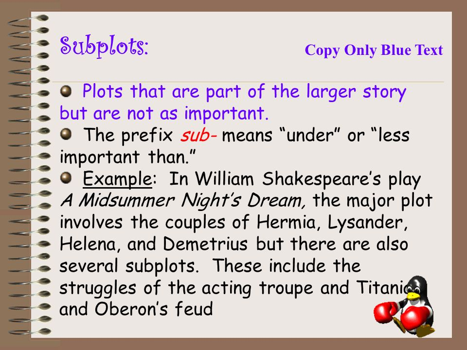 Subplots: Plots that are part of the larger story but are not as important.