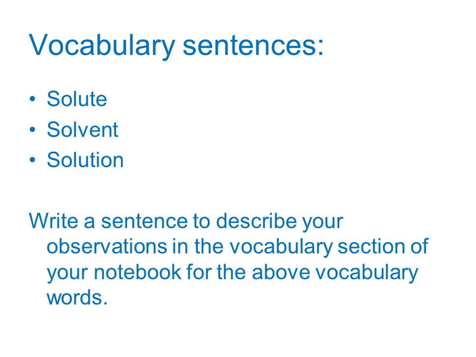 Vocabulary sentences: Solute Solvent Solution Write a sentence to describe your observations in the vocabulary section of your notebook for the above