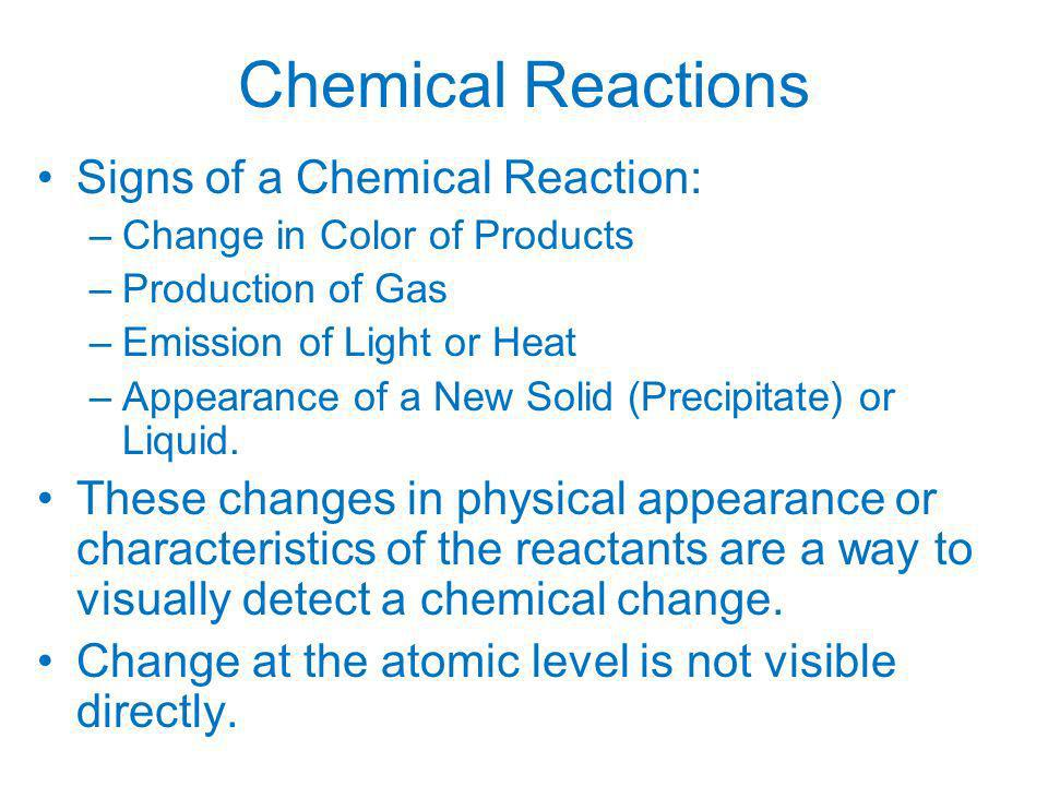 Chemical Reactions Signs of a Chemical Reaction: –Change in Color of Products –Production of Gas –Emission of Light or Heat –Appearance of a New Solid