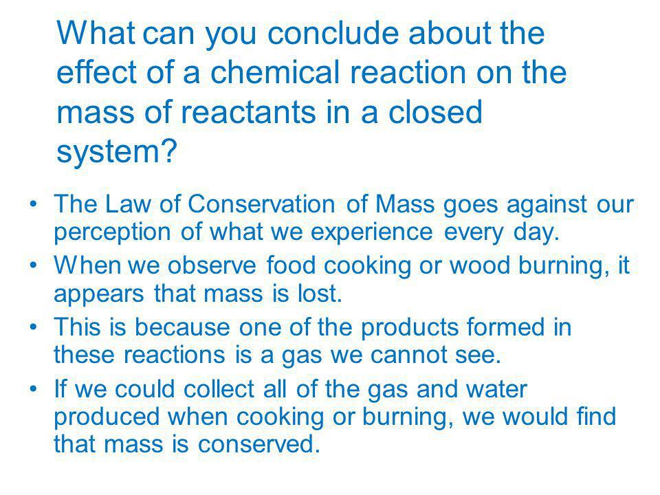 What can you conclude about the effect of a chemical reaction on the mass of reactants in a closed system? The Law of Conservation of Mass goes agains