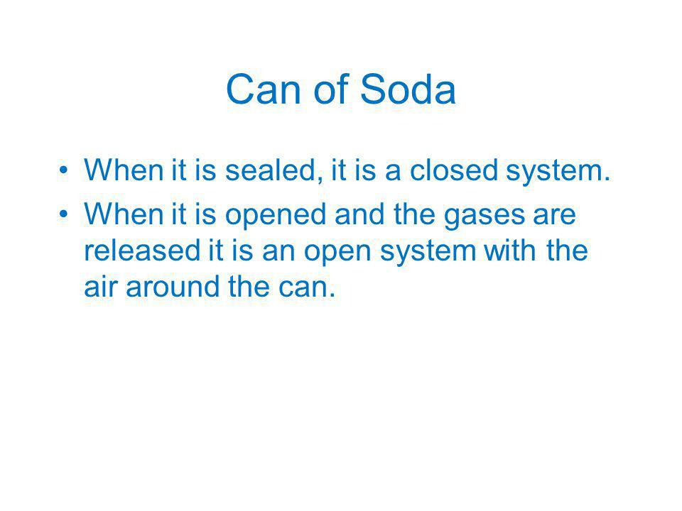 Can of Soda When it is sealed, it is a closed system. When it is opened and the gases are released it is an open system with the air around the can.