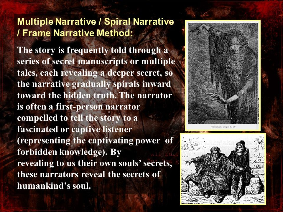 Multiple Narrative / Spiral Narrative / Frame Narrative Method: The story is frequently told through a series of secret manuscripts or multiple tales,