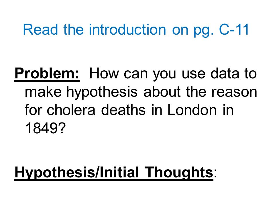 Read the introduction on pg. C-11 Problem: How can you use data to make hypothesis about the reason for cholera deaths in London in 1849? Hypothesis/I