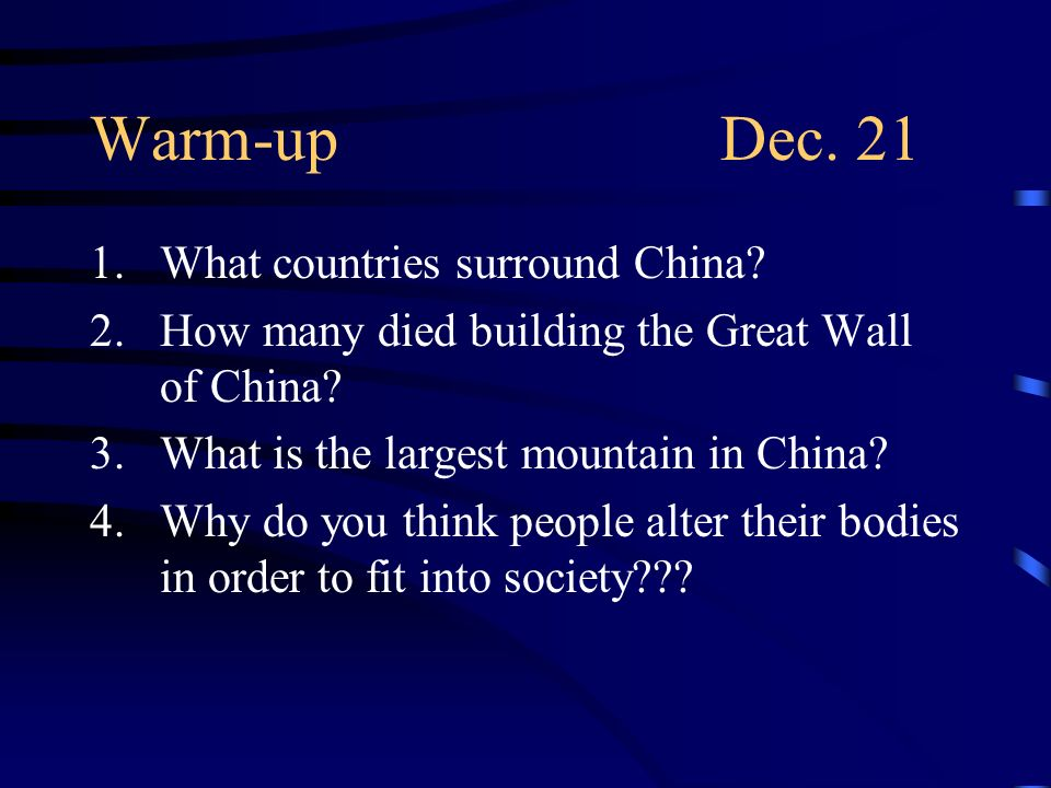 Warm-upDec. 21 1.What countries surround China? 2.How many died building the Great Wall of China? 3.What is the largest mountain in China? 4.Why do yo