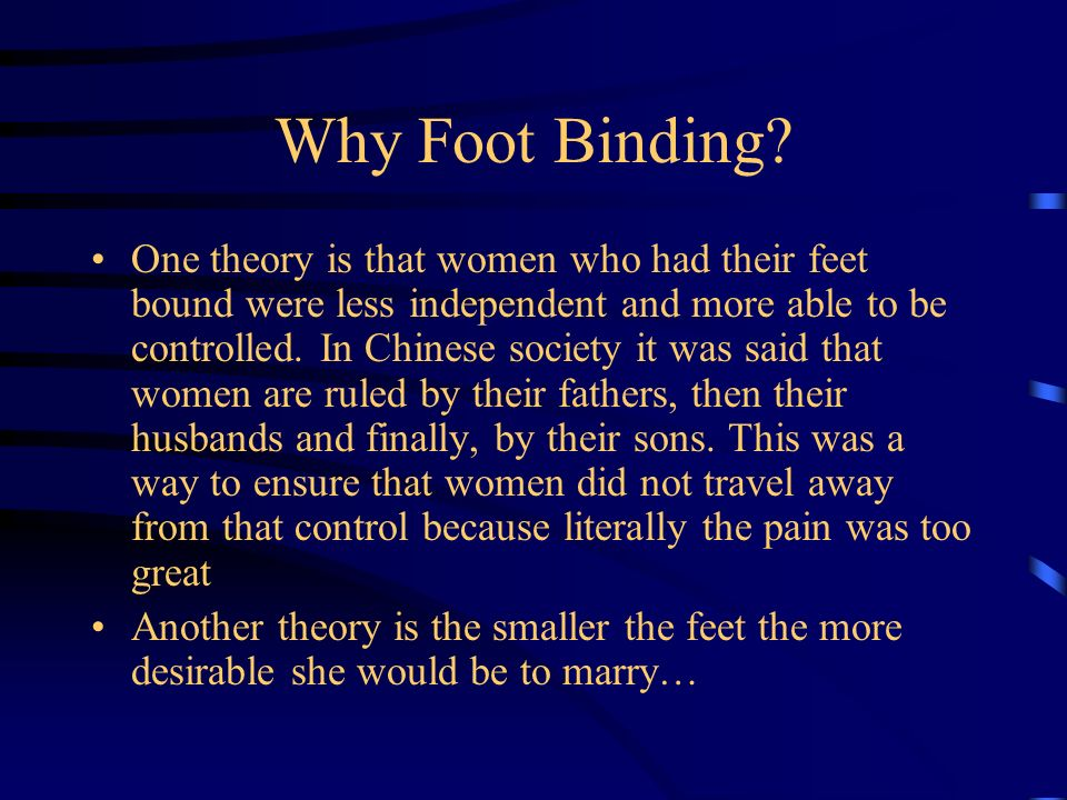 Why Foot Binding? One theory is that women who had their feet bound were less independent and more able to be controlled. In Chinese society it was sa