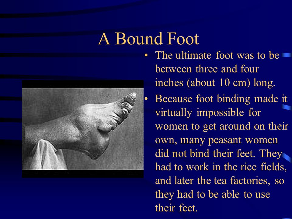 A Bound Foot The ultimate foot was to be between three and four inches (about 10 cm) long. Because foot binding made it virtually impossible for women