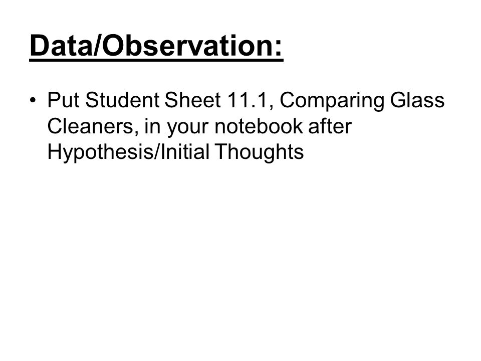 Data/Observation: Put Student Sheet 11.1, Comparing Glass Cleaners, in your notebook after Hypothesis/Initial Thoughts