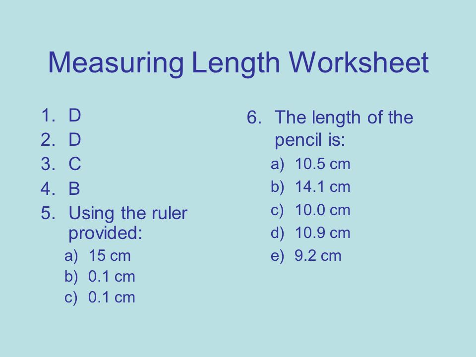 Measuring Length Worksheet 1.D 2.D 3.C 4.B 5.Using the ruler provided: a)15 cm b)0.1 cm c)0.1 cm 6.The length of the pencil is: a)10.5 cm b)14.1 cm c)