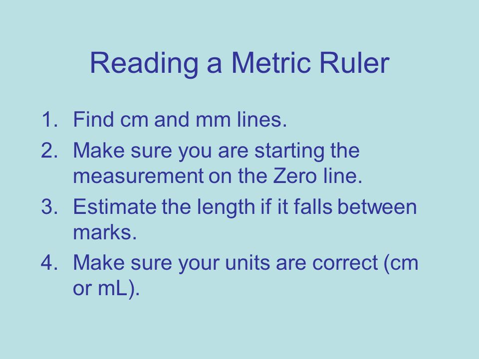 Reading a Metric Ruler 1.Find cm and mm lines. 2.Make sure you are starting the measurement on the Zero line. 3.Estimate the length if it falls betwee