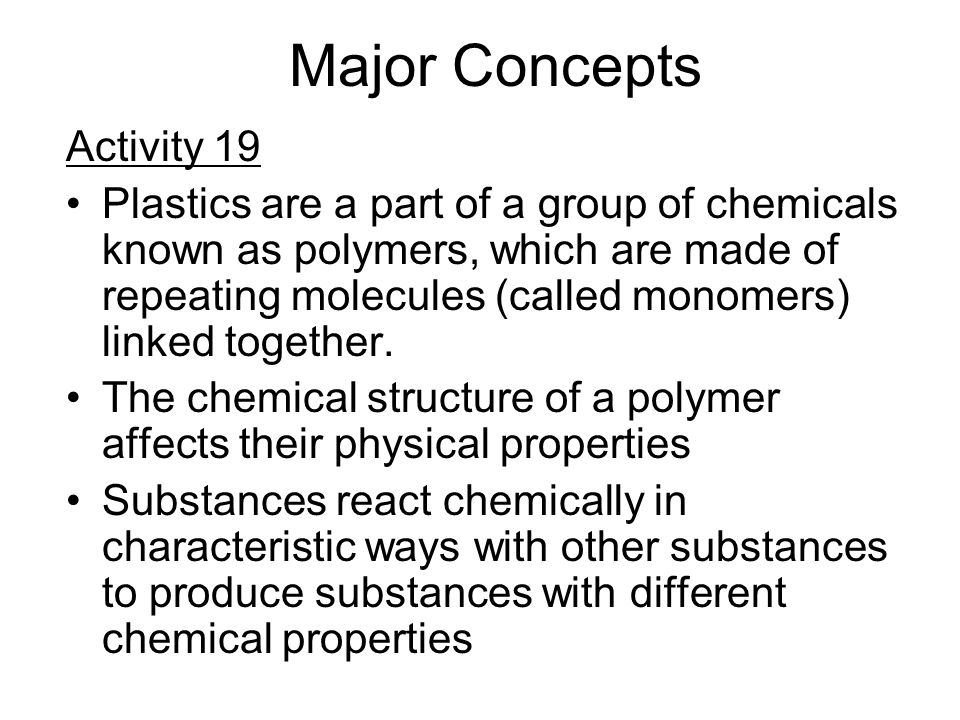 Major Concepts Activity 19 Plastics are a part of a group of chemicals known as polymers, which are made of repeating molecules (called monomers) linked together.