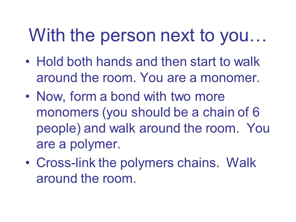 With the person next to you… Hold both hands and then start to walk around the room. You are a monomer. Now, form a bond with two more monomers (you s