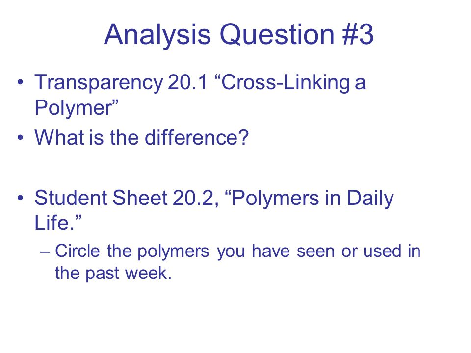 Analysis Question #3 Transparency 20.1 Cross-Linking a Polymer What is the difference? Student Sheet 20.2, Polymers in Daily Life. –Circle the polymer