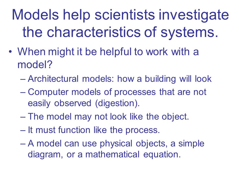 Models help scientists investigate the characteristics of systems. When might it be helpful to work with a model? –Architectural models: how a buildin