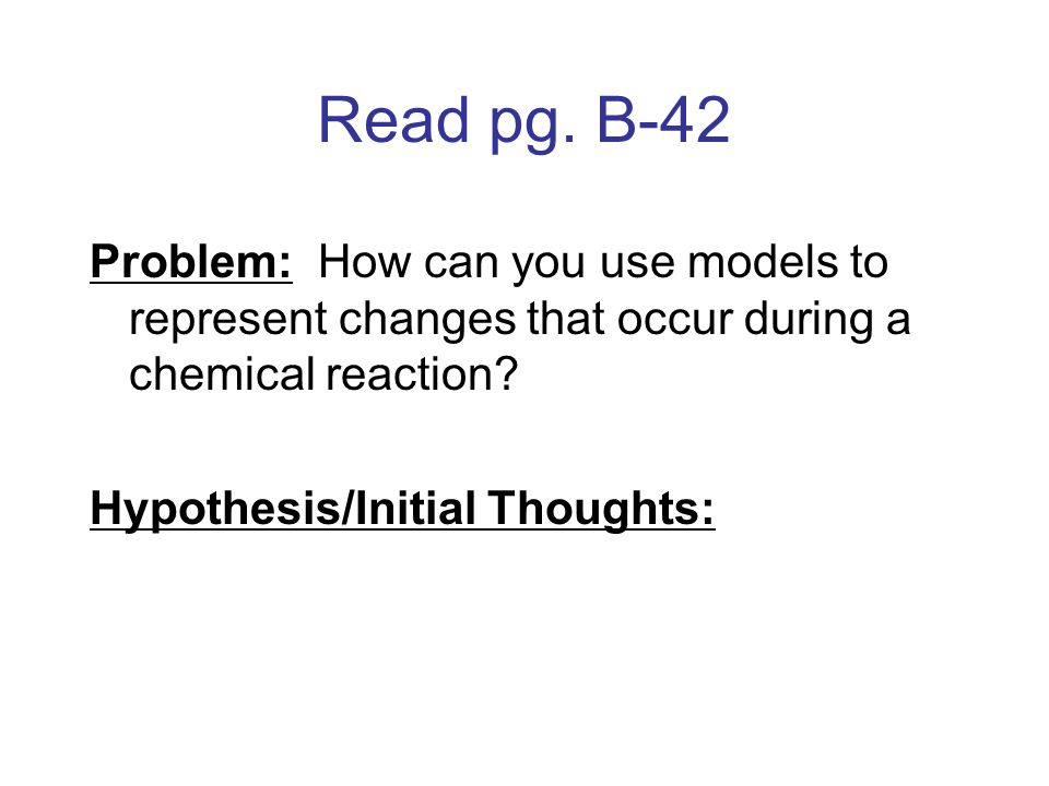 Read pg. B-42 Problem: How can you use models to represent changes that occur during a chemical reaction? Hypothesis/Initial Thoughts: