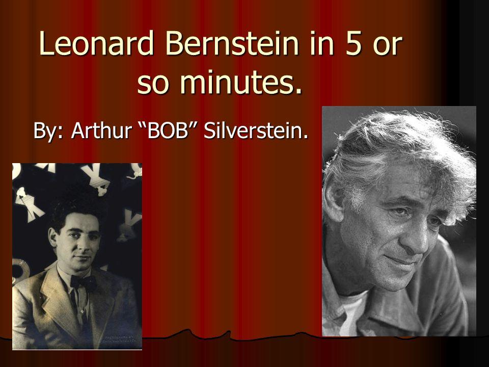 Leonard Bernstein in 5 or so minutes. By: Arthur BOB Silverstein.
