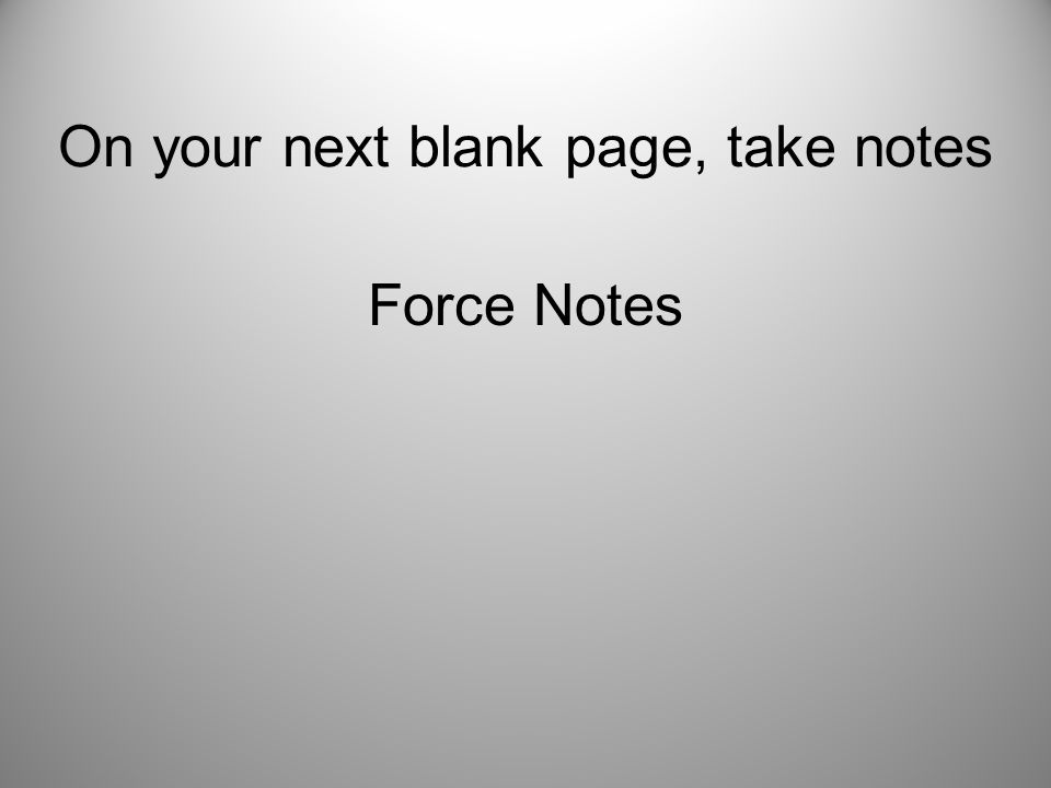 On your next blank page, take notes Force Notes