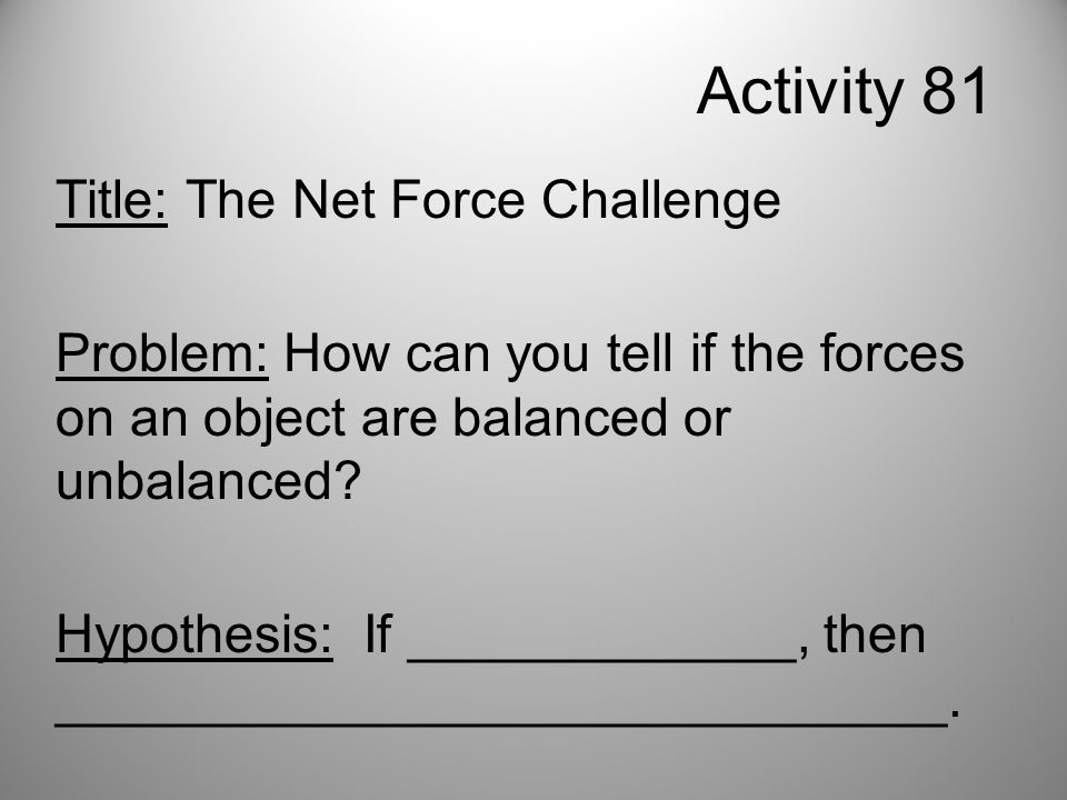Activity 81 Title: The Net Force Challenge Problem: How can you tell if the forces on an object are balanced or unbalanced.