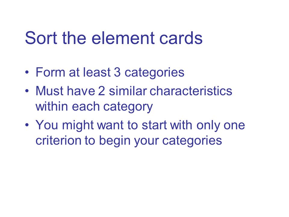 Sort the element cards Form at least 3 categories Must have 2 similar characteristics within each category You might want to start with only one crite