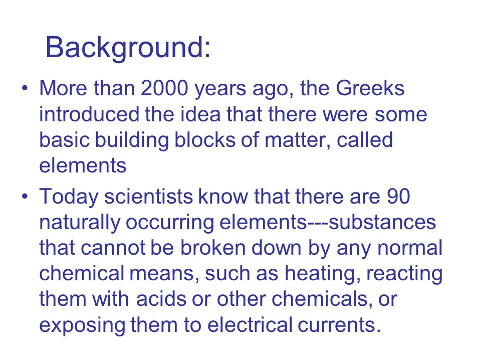 Background: More than 2000 years ago, the Greeks introduced the idea that there were some basic building blocks of matter, called elements Today scien