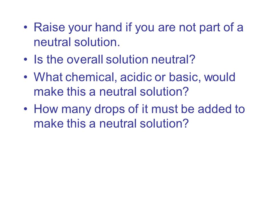 Raise your hand if you are not part of a neutral solution. Is the overall solution neutral? What chemical, acidic or basic, would make this a neutral
