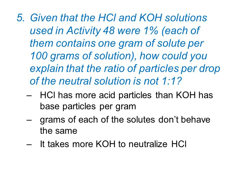 5.Given that the HCl and KOH solutions used in Activity 48 were 1% (each of them contains one gram of solute per 100 grams of solution), how could you