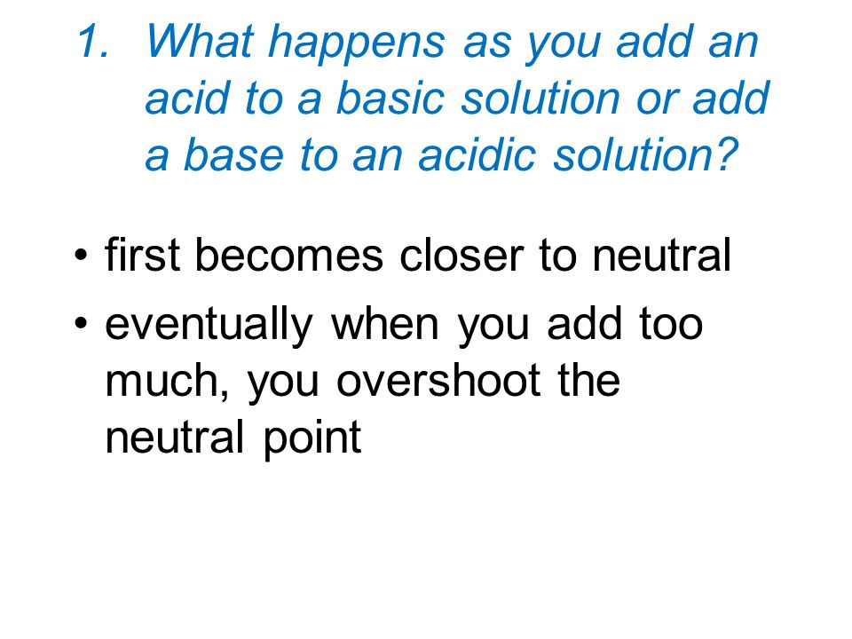 1.What happens as you add an acid to a basic solution or add a base to an acidic solution? first becomes closer to neutral eventually when you add too