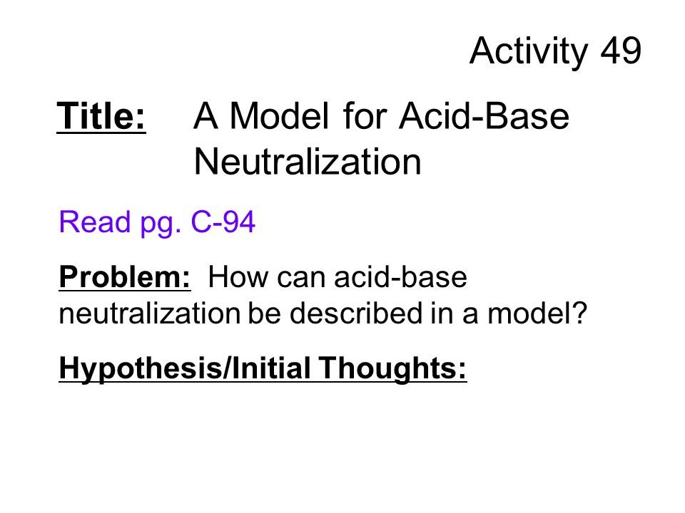 Title: A Model for Acid-Base Neutralization Read pg. C-94 Problem: How can acid-base neutralization be described in a model? Hypothesis/Initial Though