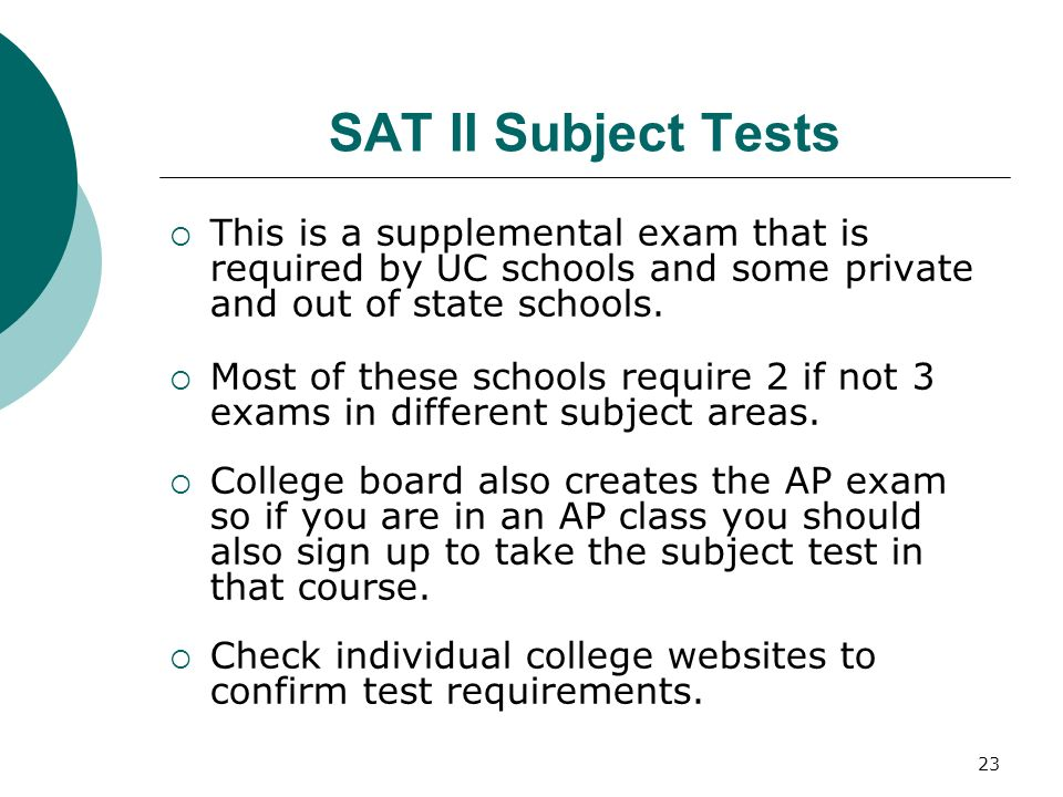 23 SAT II Subject Tests This is a supplemental exam that is required by UC schools and some private and out of state schools. Most of these schools re
