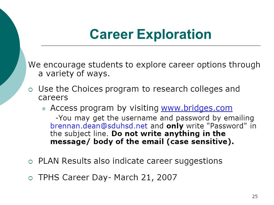 25 Career Exploration We encourage students to explore career options through a variety of ways. Use the Choices program to research colleges and care