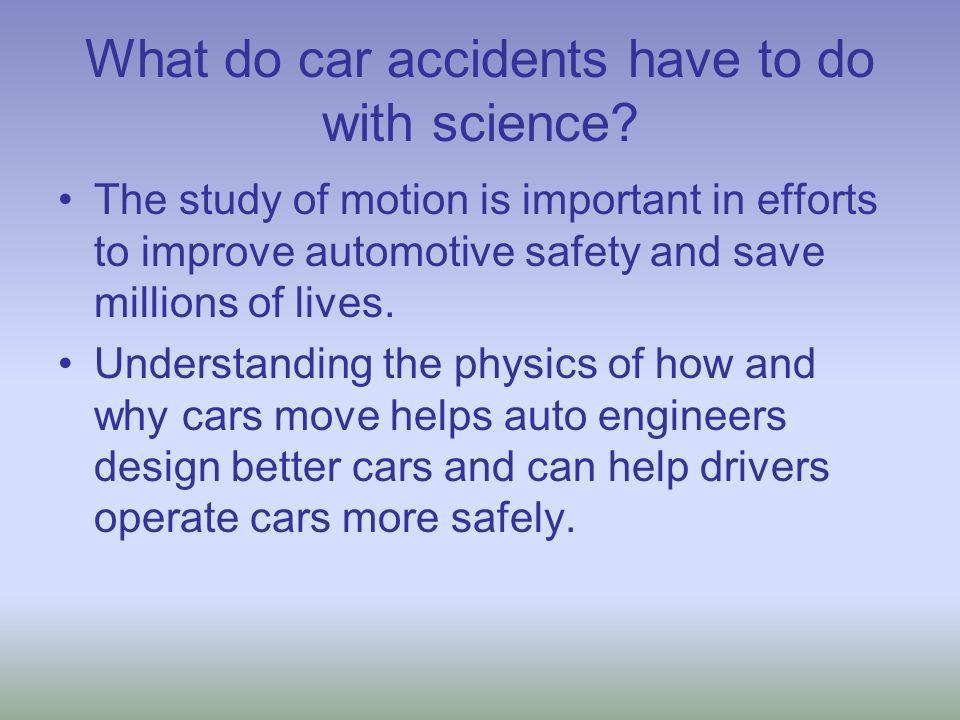 What do car accidents have to do with science? The study of motion is important in efforts to improve automotive safety and save millions of lives. Un