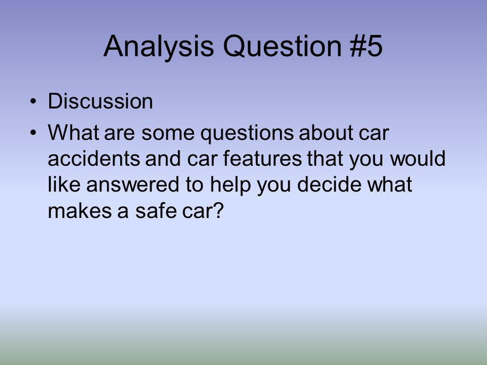 Analysis Question #5 Discussion What are some questions about car accidents and car features that you would like answered to help you decide what makes a safe car?