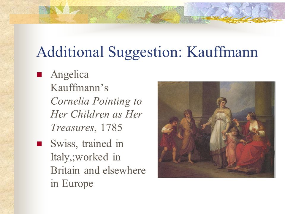Additional Suggestion: Kauffmann Angelica Kauffmanns Cornelia Pointing to Her Children as Her Treasures, 1785 Swiss, trained in Italy,;worked in Brita