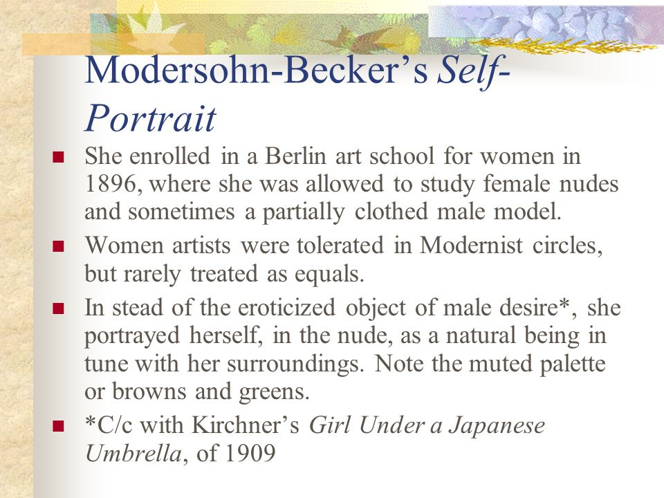 Modersohn-Beckers Self- Portrait She enrolled in a Berlin art school for women in 1896, where she was allowed to study female nudes and sometimes a pa