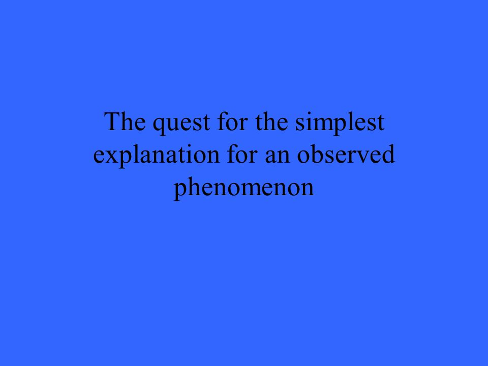 The quest for the simplest explanation for an observed phenomenon