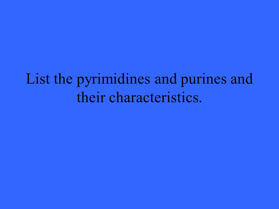 List the pyrimidines and purines and their characteristics.