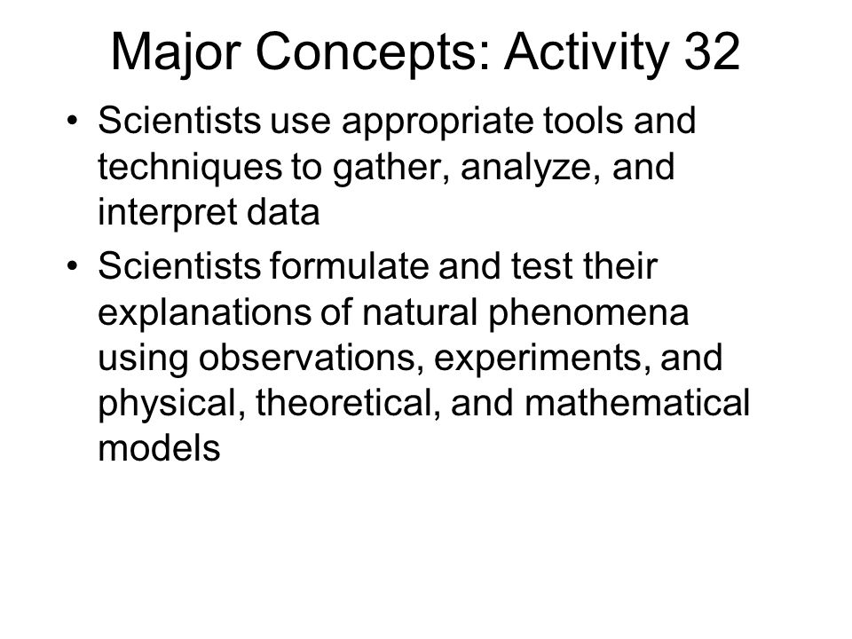 Major Concepts: Activity 32 Scientists use appropriate tools and techniques to gather, analyze, and interpret data Scientists formulate and test their