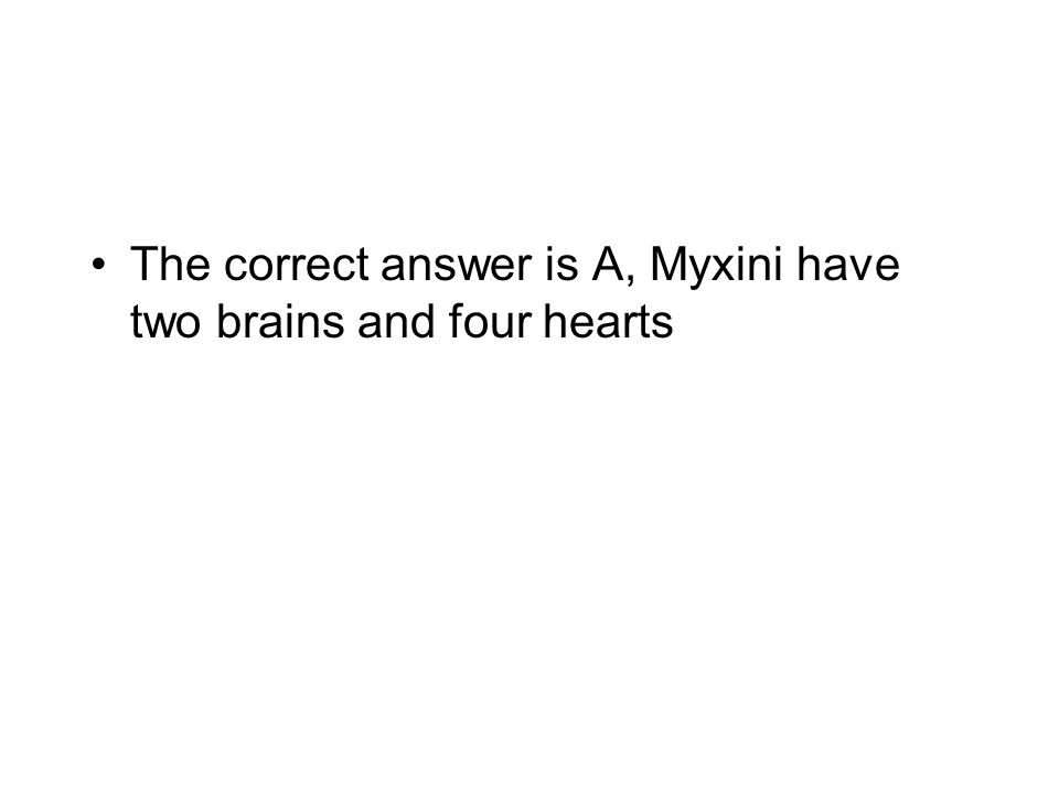 The correct answer is A, Myxini have two brains and four hearts