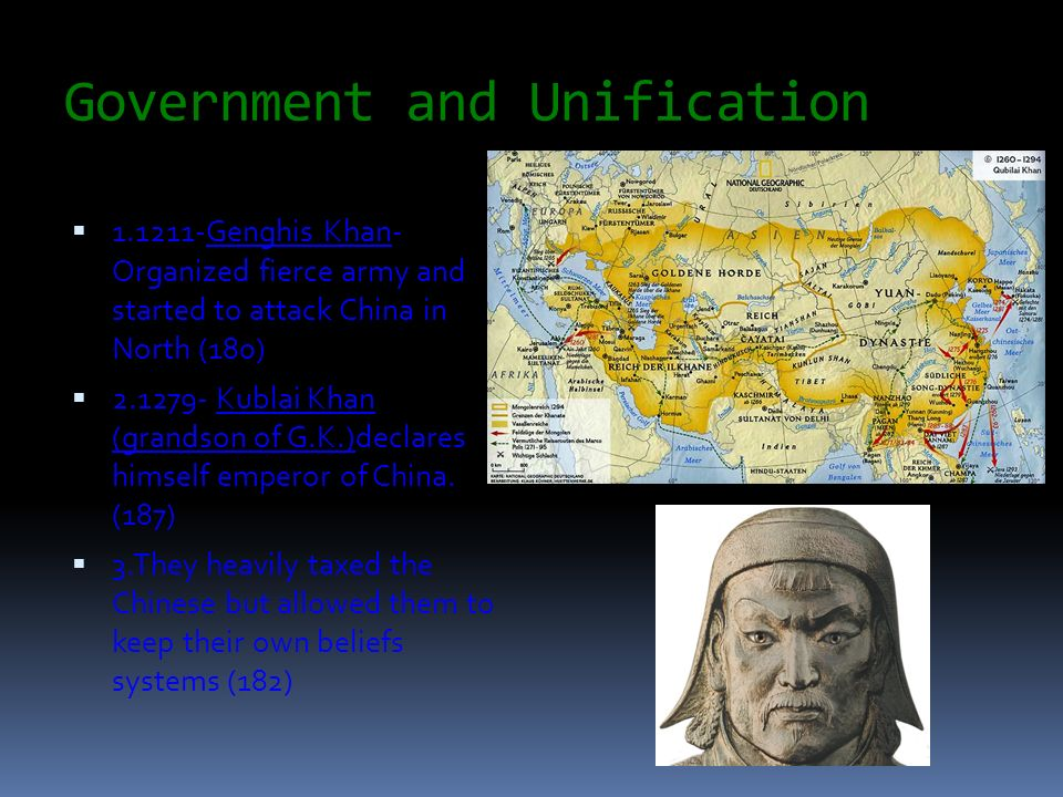 Government and Unification 1.1211-Genghis Khan- Organized fierce army and started to attack China in North (180) 2.1279- Kublai Khan (grandson of G.K.