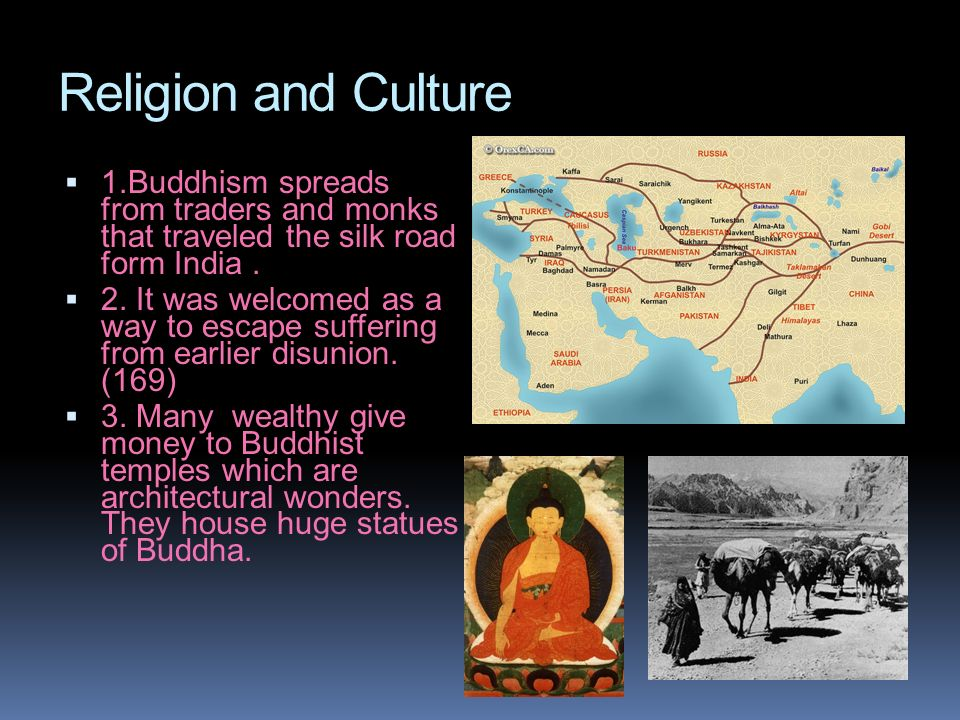 Religion and Culture 1.Buddhism spreads from traders and monks that traveled the silk road form India. 2. It was welcomed as a way to escape suffering