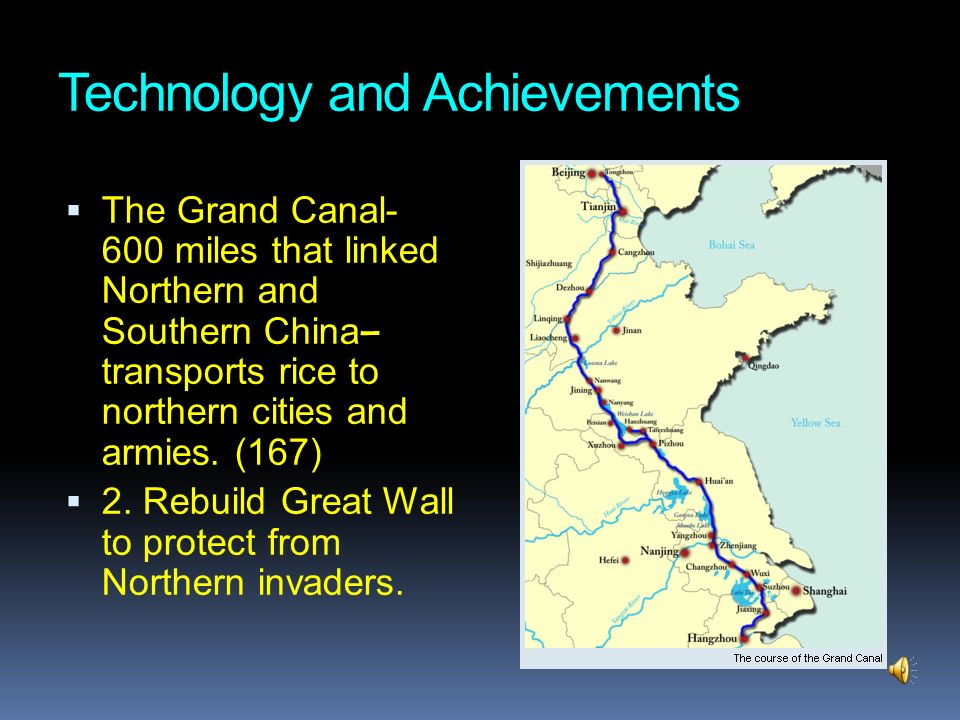 Technology and Achievements The Grand Canal- 600 miles that linked Northern and Southern China – transports rice to northern cities and armies. (167)