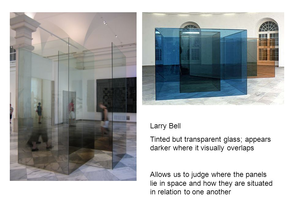 Larry Bell Tinted but transparent glass; appears darker where it visually overlaps Allows us to judge where the panels lie in space and how they are s
