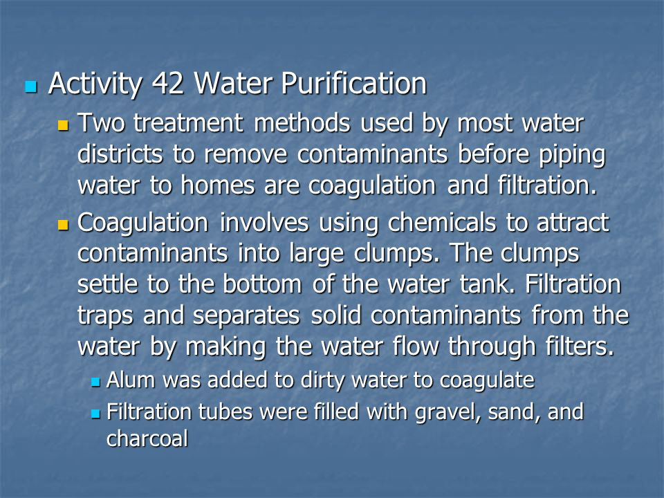 Activity 42 Water Purification Activity 42 Water Purification Two treatment methods used by most water districts to remove contaminants before piping