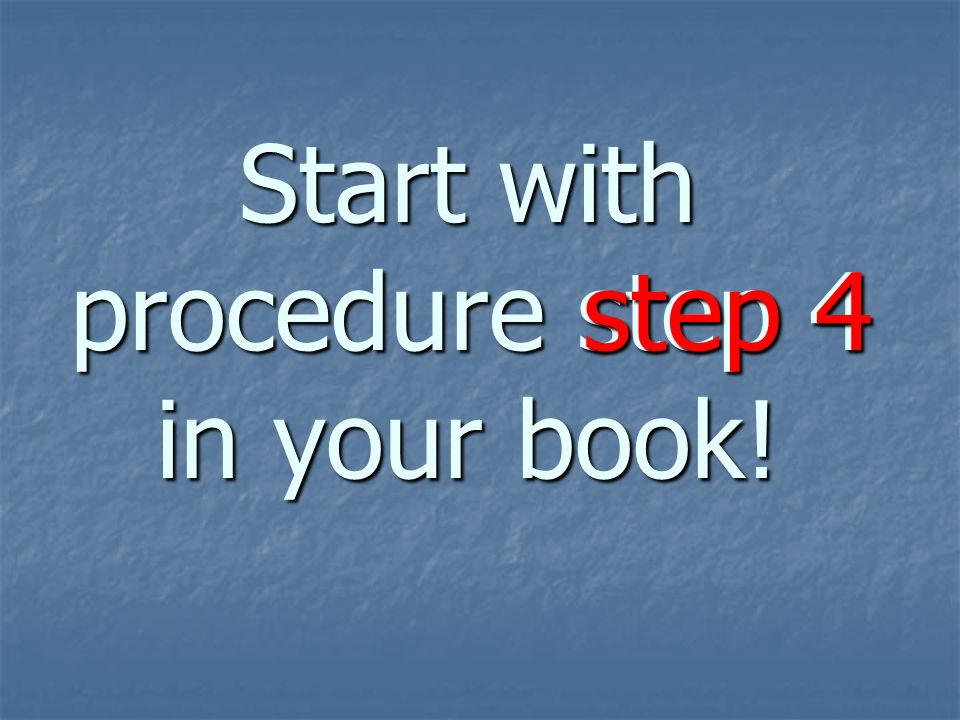 Start with procedure step 4 in your book! step 4