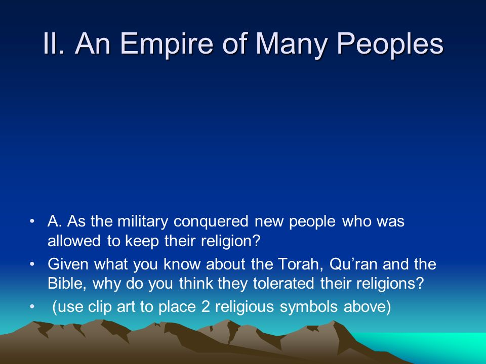 II. An Empire of Many Peoples A. As the military conquered new people who was allowed to keep their religion? Given what you know about the Torah, Qur