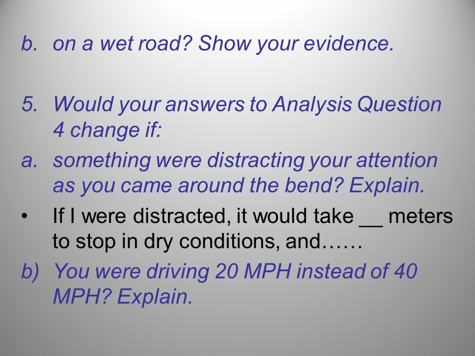 b.on a wet road? Show your evidence. 5.Would your answers to Analysis Question 4 change if: a.something were distracting your attention as you came ar