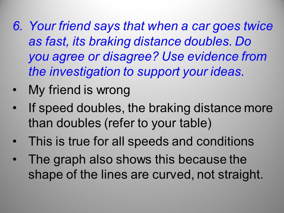 6.Your friend says that when a car goes twice as fast, its braking distance doubles. Do you agree or disagree? Use evidence from the investigation to